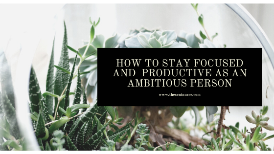 How To Stay focused and be Productive As an Ambitious Person